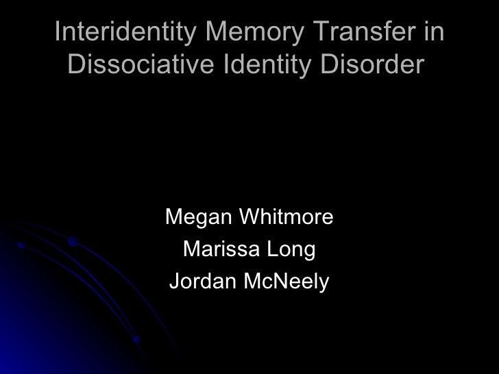 Interidentity Memory Transfer in Dissociative Identity Disorder  <ul><li>Megan Whitmore </li></ul><ul><li>Marissa Long </l...