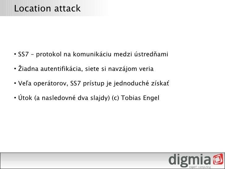 Location attack        SS7 – protokol na komunikáciu medzi ústredňami ●         Žiadna autentifikácia, siete si navzájom v...