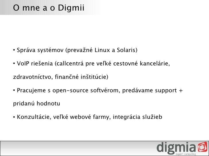 O mne a o Digmii        Správa systémov (prevažné Linux a Solaris) ●         VoIP riešenia (callcentrá pre veľké cestovné ...
