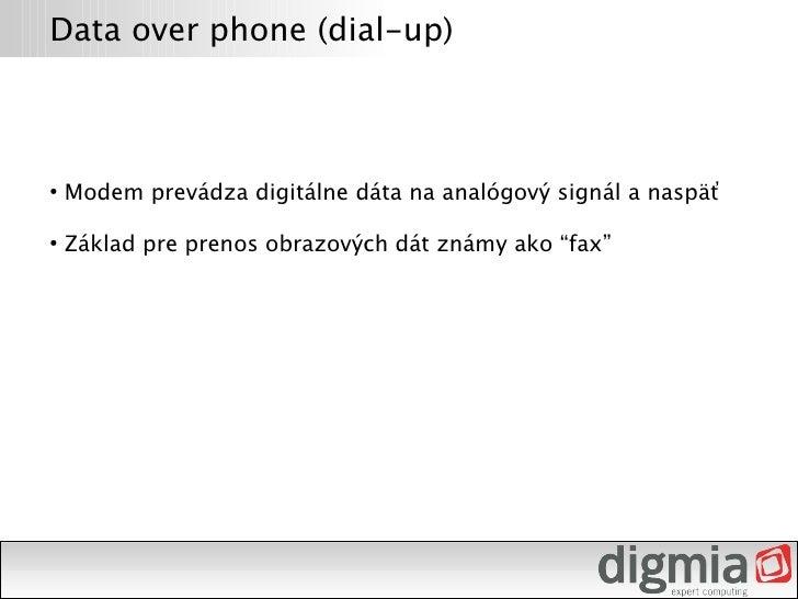 Data over phone (dial-up)        Modem prevádza digitálne dáta na analógový signál a naspäť ●         Základ pre prenos ob...