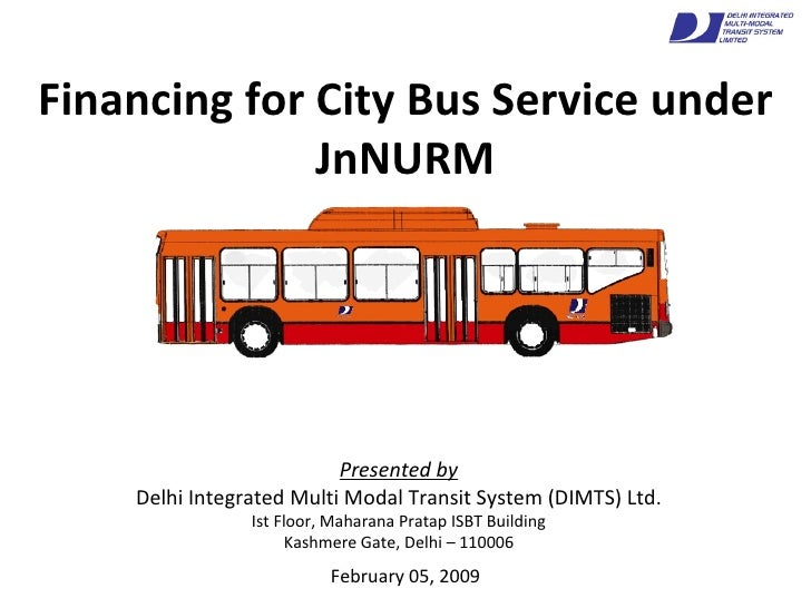Financing for City Bus Service under JnNURM February 05, 2009 Presented by Delhi Integrated Multi Modal Transit System (DI...
