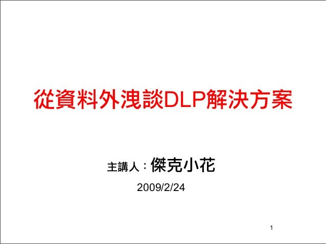 從資料外洩談DLP解決方案 主講人:傑克小花 2009/2/24 1