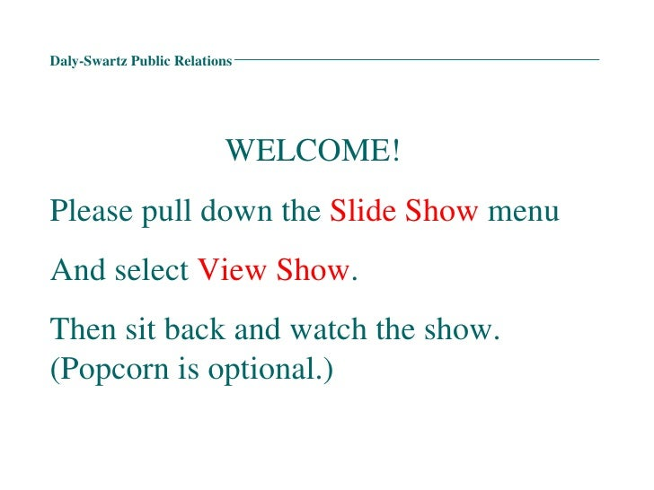 Daly-Swartz Public Relations WELCOME! Please pull down the  Slide Show  menu  And select  View Show . Then sit back and wa...