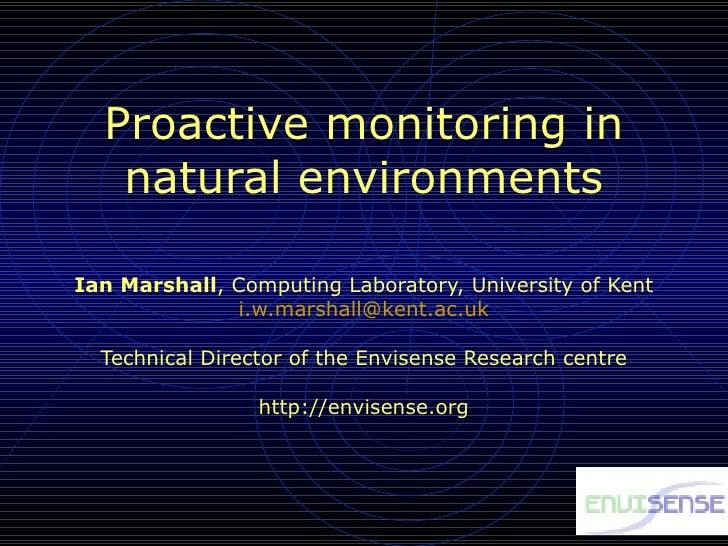 Proactive monitoring in natural environments Ian Marshall , Computing Laboratory, University of Kent [email_address] Techn...