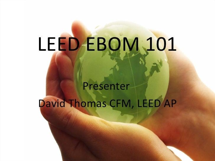 LEED EBOM 101 Presenter  David Thomas CFM, LEED AP