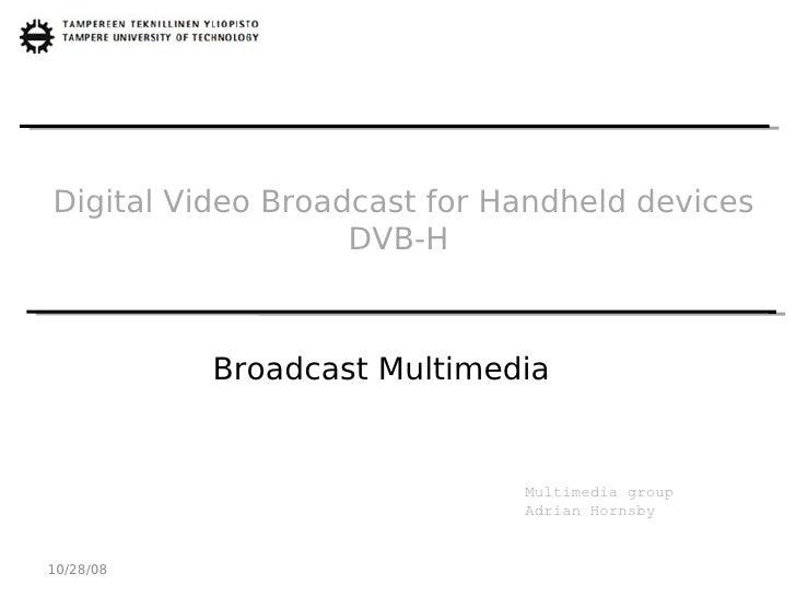 Digital Video Broadcast for Handheld devices                    DVB-H               Broadcast Multimedia                  ...