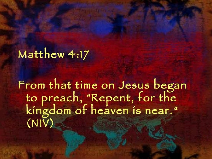 "<ul><li>Matthew 4:17  </li></ul><ul><li>From that time on Jesus began to preach, ""Repent, for the kingdom of heaven i..."