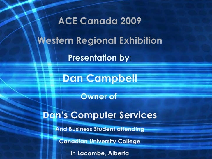 ACE Canada 2009 Western Regional Exhibition Presentation by : Dan Campbell Owner of  Dan's Computer Services And Business ...