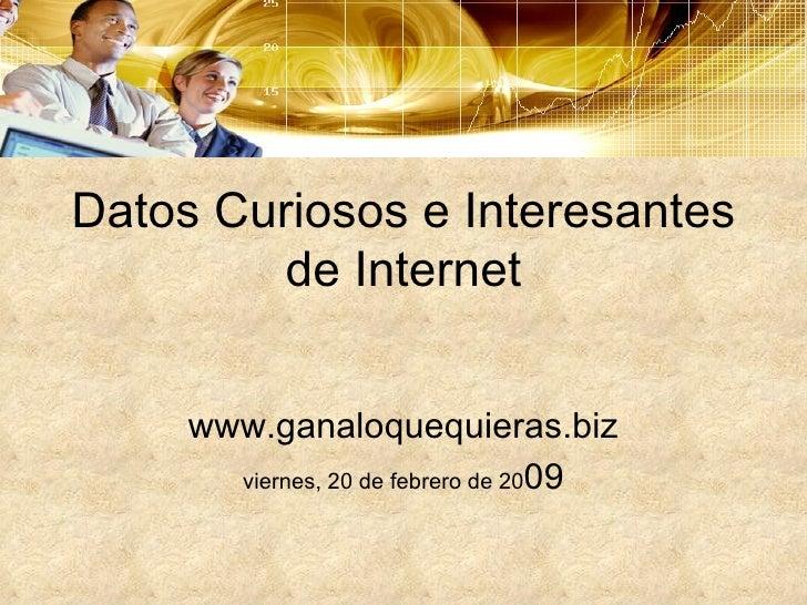 Datos Curiosos e Interesantes de Internet www.ganaloquequieras.biz viernes, 20 de febrero de 20 09