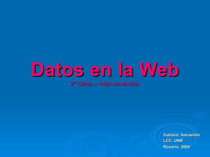 Datos en la Web     2º Clase – Web semántica                                    Galiano, Sebastián                        ...