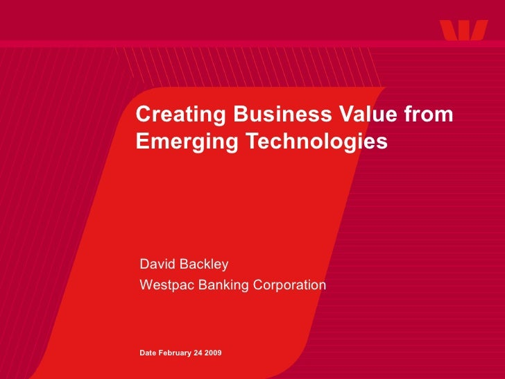 Creating Business Value from Emerging Technologies David Backley Westpac Banking Corporation Date February 24 2009