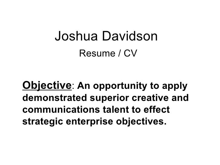 Joshua Davidson   Resume / CV Objective :  An opportunity to apply  demonstrated superior creative and communications tale...