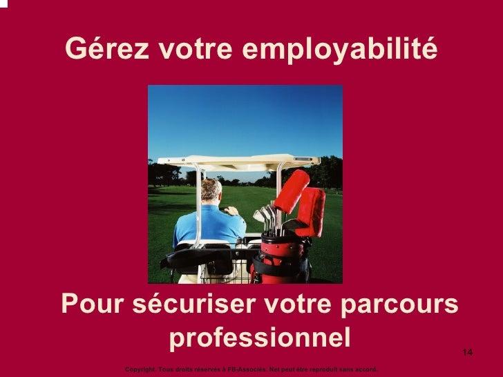 Gérez votre employabilité Pour sécuriser votre parcours professionnel Copyright. Tous droits réservés à FB-Associés. Net p...
