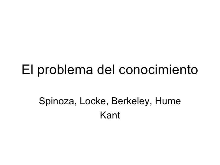 El problema del conocimiento Spinoza, Locke, Berkeley, Hume Kant