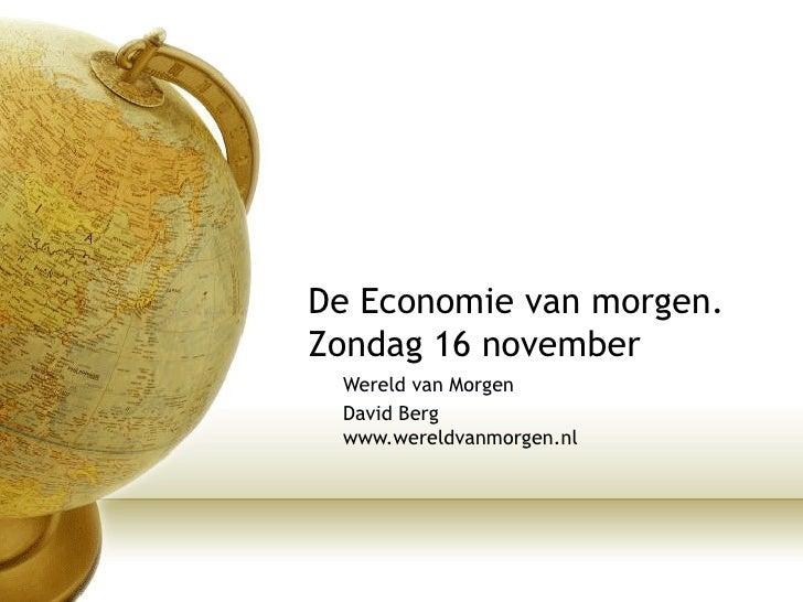 De Economie van morgen.  Zondag 16 november  Wereld van Morgen David Berg www.wereldvanmorgen.nl