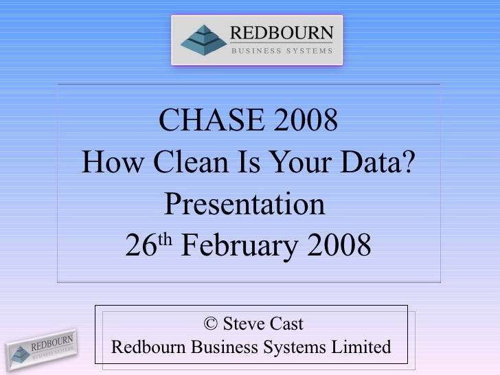 CHASE 2008 How Clean Is Your Data? Presentation  26 th  February 2008 © Steve Cast Redbourn Business Systems Limited