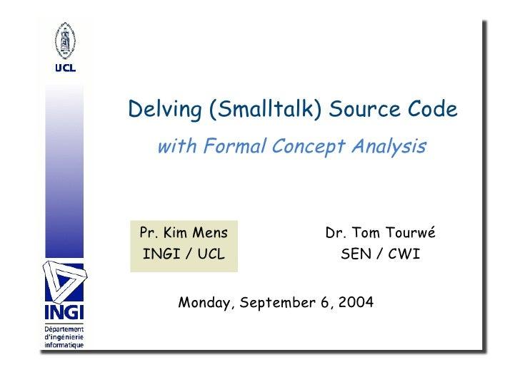 Delving (Smalltalk) Source Code    with Formal Concept Analysis     Pr. Kim Mens           Dr. Tom Tourwé  INGI / UCL     ...