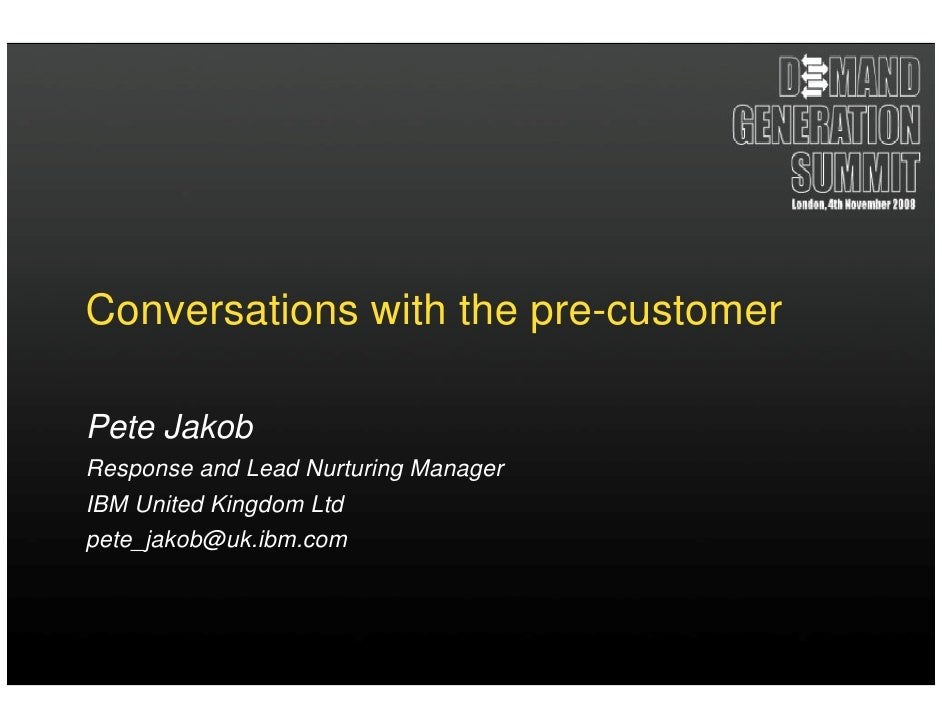Conversations with the pre-customer  Pete Jakob Response and Lead Nurturing Manager IBM United Kingdom Ltd pete_jakob@uk.i...