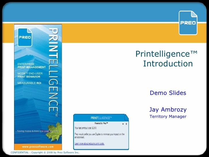 Printelligence ™   Introduction Demo Slides Jay Ambrozy Territory Manager CONFIDENTIAL : Copyright © 2008 by Preo Software...