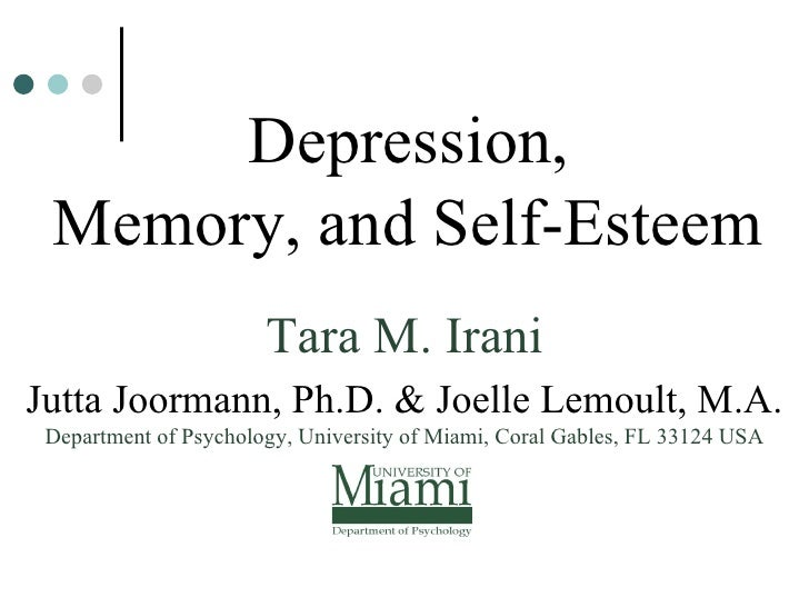 Depression,  Memory, and Self-Esteem Tara M. Irani Jutta Joormann, Ph.D. & Joelle Lemoult, M.A. Department of Psychology, ...