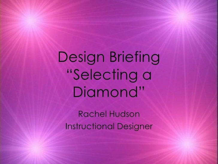 "Design Briefing ""Selecting a Diamond"" Rachel Hudson Instructional Designer"