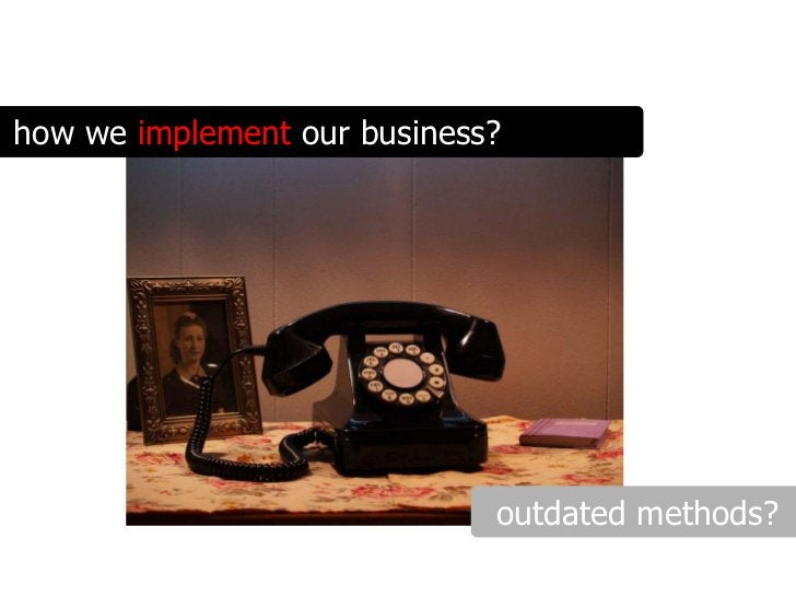 how we implement our business?                                  outdated methods?