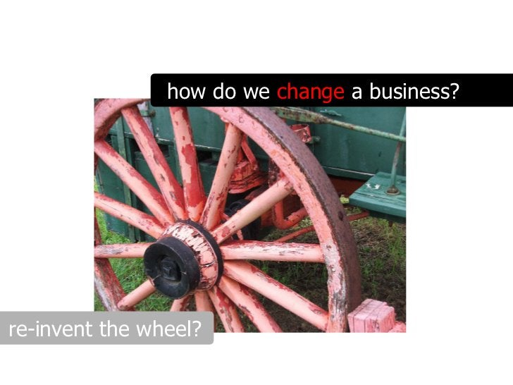 how do we change a business?     re-invent the wheel?