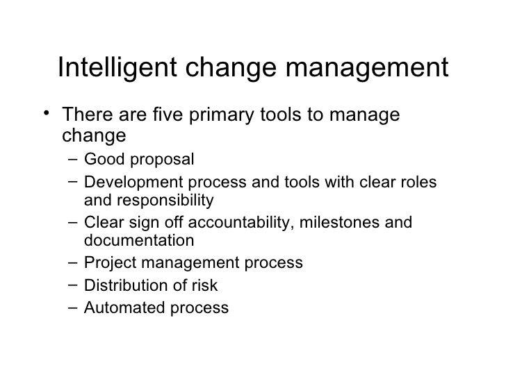 Intelligent change management <ul><li>There are five primary tools to manage change </li></ul><ul><ul><li>Good proposal </...