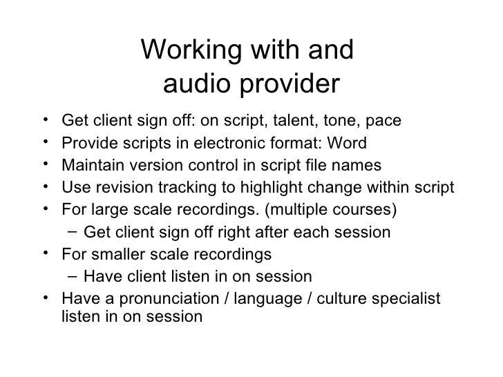 Working with and  audio provider <ul><li>Get client sign off: on script, talent, tone, pace  </li></ul><ul><li>Provide scr...