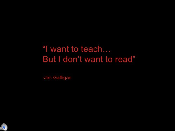 """"""" I want to teach… But I don't want to read"""" -Jim Gaffigan"""