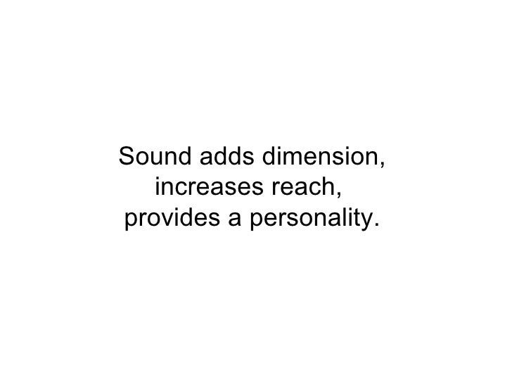 Sound adds dimension, increases reach,  provides a personality.