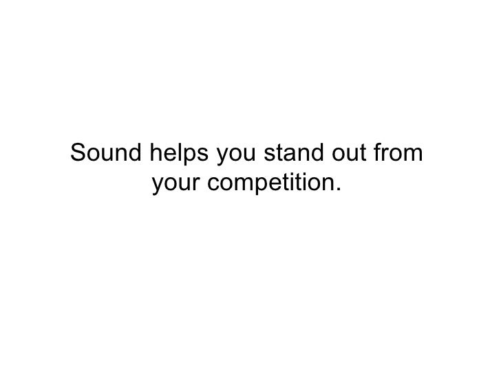 Sound helps you stand out from your competition.