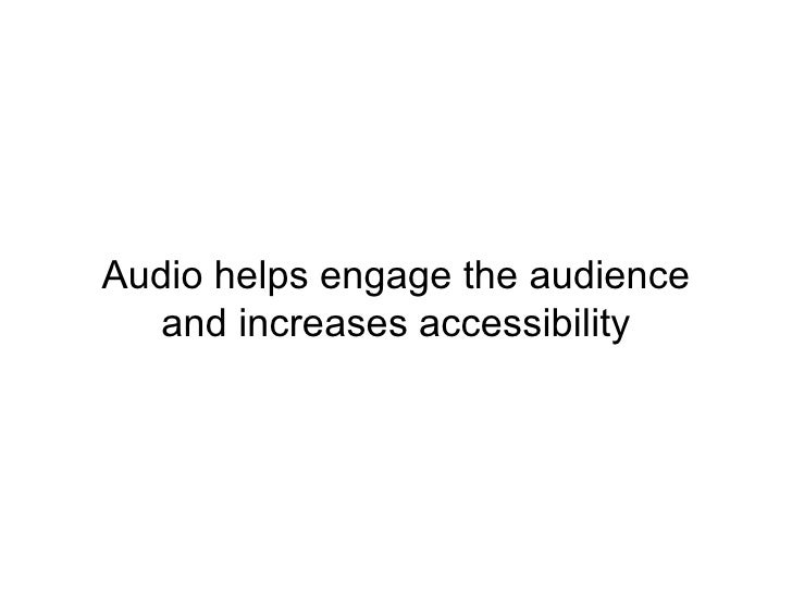 Audio helps engage the audience and increases accessibility