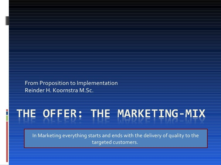 From Proposition to Implementation Reinder H. Koornstra M.Sc. In Marketing everything starts and ends with the delivery of...