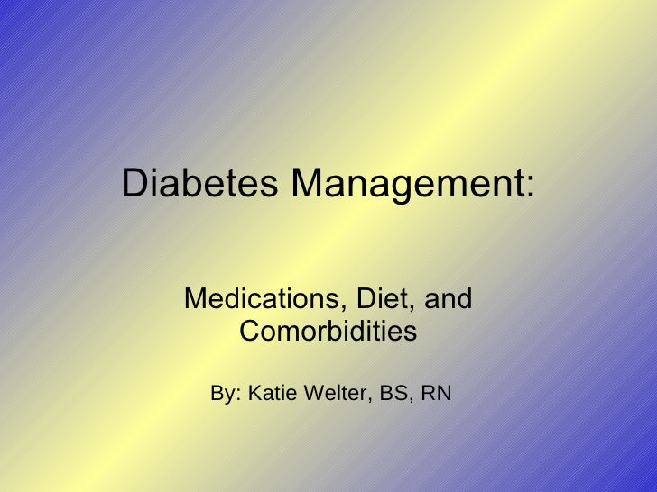 Diabetes Management: Medications, Diet, and Comorbidities By: Katie Welter, BS, RN