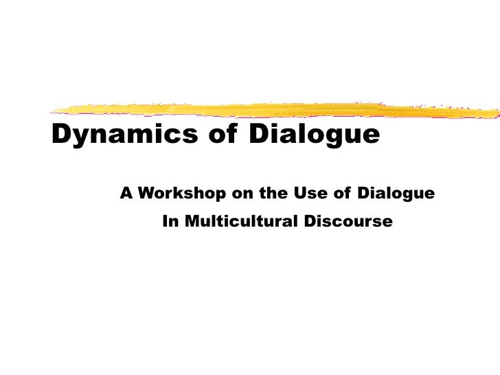 Dynamics of Dialogue A Workshop on the Use of Dialogue In Multicultural Discourse