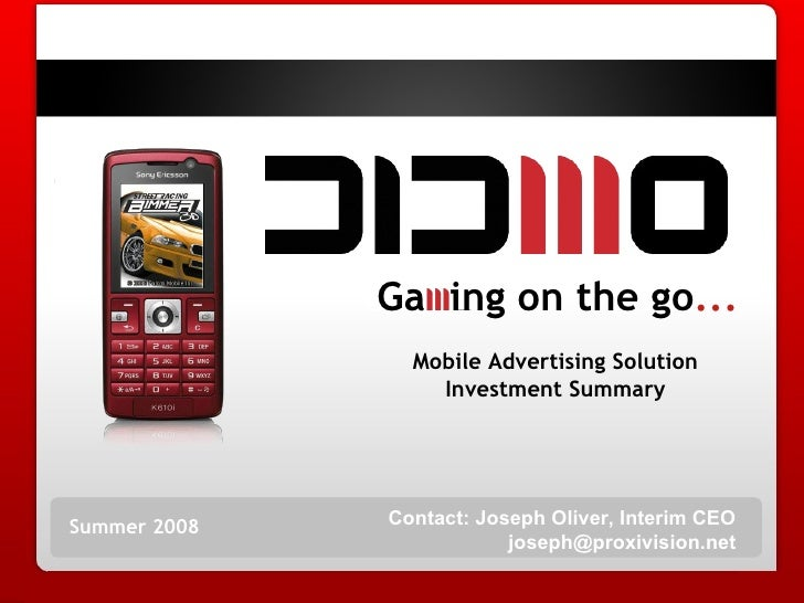 Summer 2008 Mobile Advertising Solution Investment Summary Ga  ing on the go ... Contact: Joseph Oliver, Interim CEO [emai...