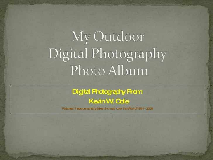 Digital Photography From: Kevin W. Cole Pictures I have personally taken from all over the World 1994 - 2009