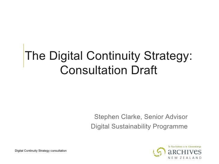 The Digital Continuity Strategy: Consultation Draft Stephen Clarke, Senior Advisor Digital Sustainability Programme