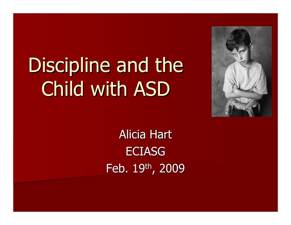 Discipline and the  Child with ASD            Alicia Hart            ECIASG         Feb. 19th, 2009