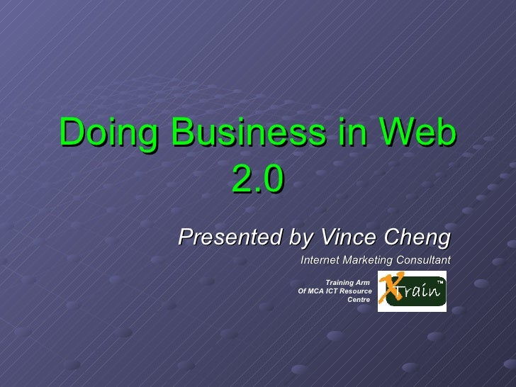 Doing Business in Web 2.0 Presented by Vince Cheng Internet Marketing Consultant Training Arm  Of MCA ICT Resource Centre