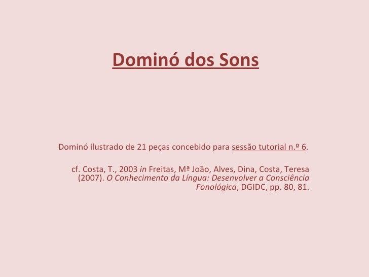 Dominó dos Sons   Dominó ilustrado de 21 peças concebido para  sessão tutorial n.º 6 . cf. Costa, T., 2003  in  Freitas,...