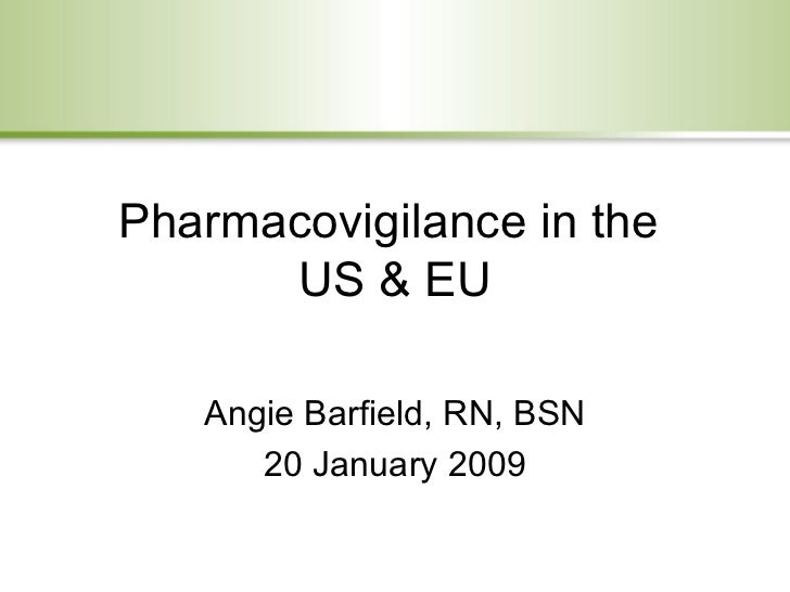 Pharmacovigilance in the  US & EU Angie Barfield, RN, BSN 20 January 2009