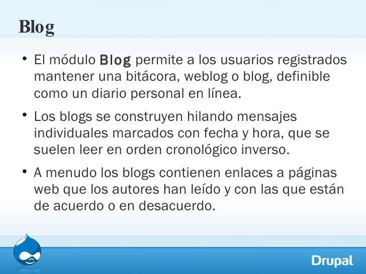 Blog <ul><li>El módulo  Blog  permite a los usuarios registrados mantener una bitácora, weblog o blog, definible como un d...