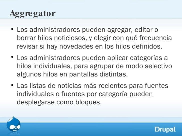 Aggregator <ul><li>Los administradores pueden agregar, editar o borrar hilos noticiosos, y elegir con qué frecuencia revis...