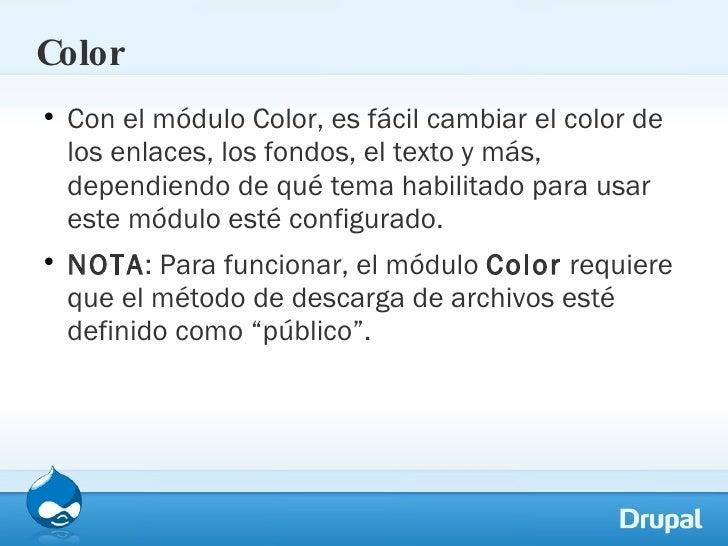 Color <ul><li>Con el módulo Color, es fácil cambiar el color de los enlaces, los fondos, el texto y más, dependiendo de qu...