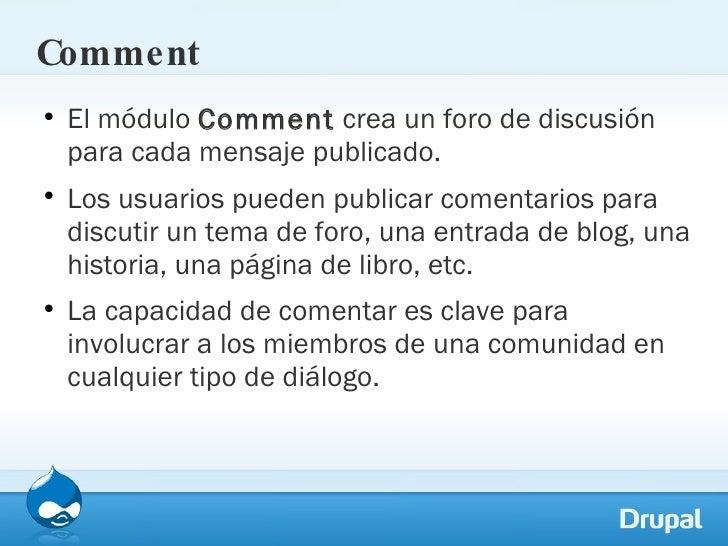 Comment <ul><li>El módulo  Comment  crea un foro de discusión para cada mensaje publicado.  </li></ul><ul><li>Los usuarios...