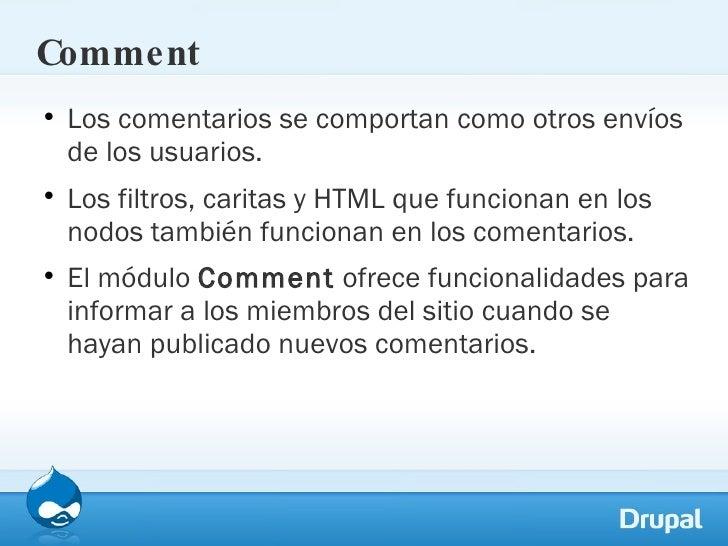Comment <ul><li>Los comentarios se comportan como otros envíos de los usuarios.  </li></ul><ul><li>Los filtros, caritas y ...