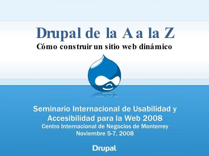 Drupal de la A a la Z Cómo construir un sitio web dinámico Seminario Internacional de Usabilidad y Accesibilidad para la W...
