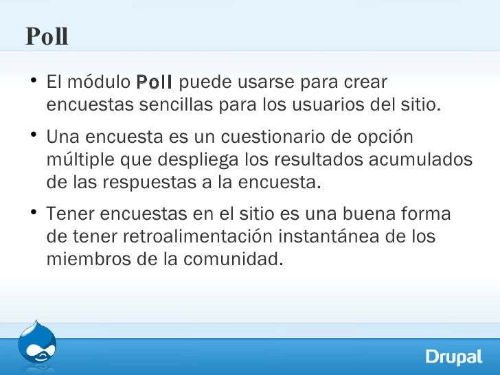 Poll <ul><li>El módulo  Poll  puede usarse para crear encuestas sencillas para los usuarios del sitio.  </li></ul><ul><li>...